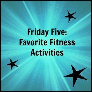 Friday Five: Favorite Fitness Activities