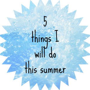 5 things I will do this summer